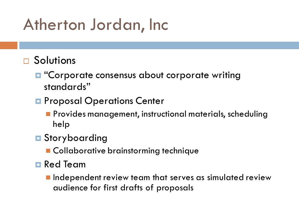 Atherton Jordan, Inc  Solutions  Corporate consensus about corporate writing standards  Proposal Operations Center Provides management, instructional materials, scheduling help  Storyboarding Collaborative brainstorming technique  Red Team Independent review team that serves as simulated review audience for first drafts of proposals