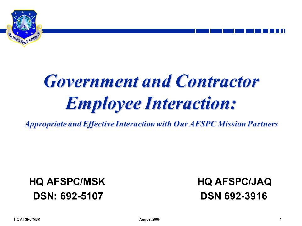 HQ AFSPC/MSK2August 2005 Overview Introduction Why We're Learning This, The Facts, The Rules, and The Risks The Basics Personal/Non-Personal Services, Inherently Governmental, Contractor IDs Theory Meets Practice: Specific Situations Protecting Sensitive Information Employee morale, Gifts, Travel, Rewards, Reservists Specific Scenarios Conflict of Interest Do's and Don'ts