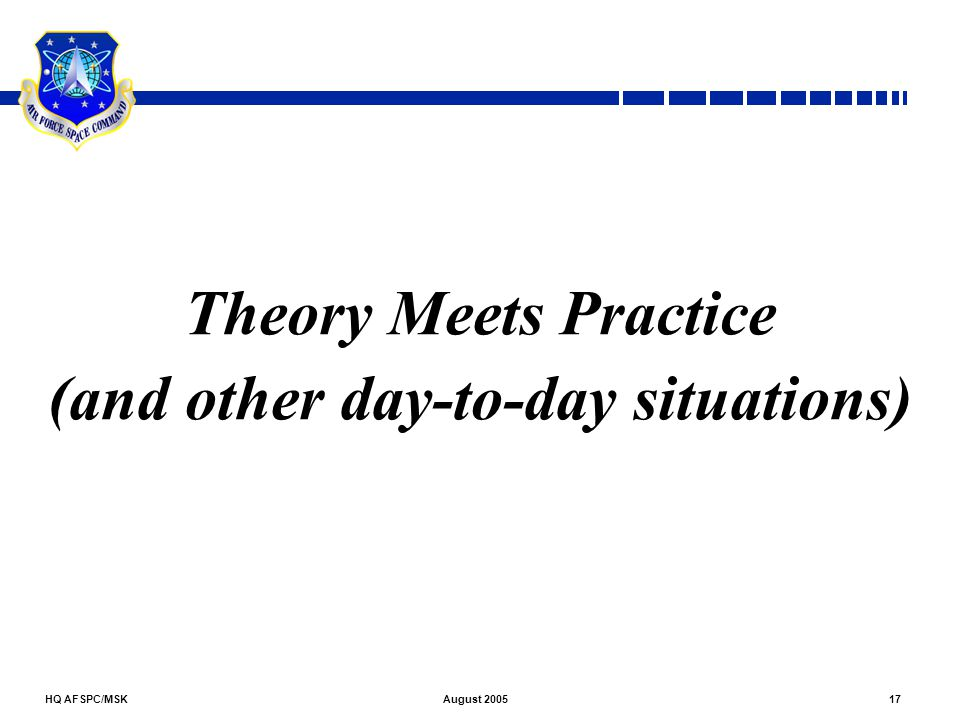 HQ AFSPC/MSK17August 2005 Theory Meets Practice (and other day-to-day situations)