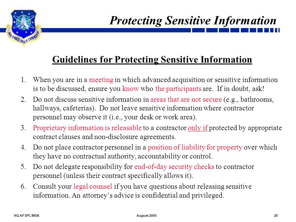 HQ AFSPC/MSK20August 2005 Protecting Sensitive Information Guidelines for Protecting Sensitive Information 1.When you are in a meeting in which advanc