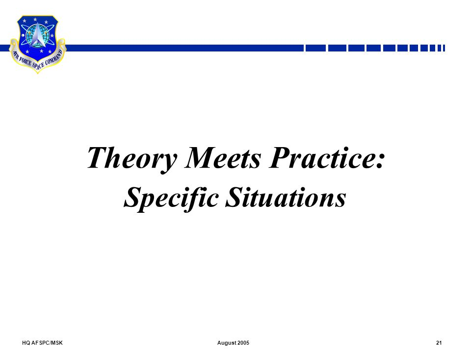 HQ AFSPC/MSK21August 2005 Theory Meets Practice: Specific Situations