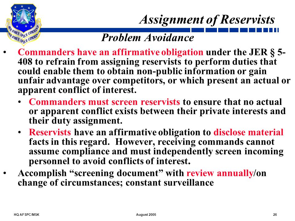 HQ AFSPC/MSK26August 2005 Problem Avoidance Commanders have an affirmative obligation under the JER § 5- 408 to refrain from assigning reservists to p