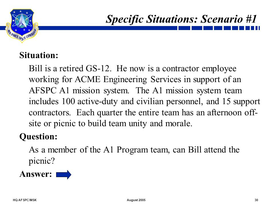 HQ AFSPC/MSK30August 2005 Specific Situations: Scenario #1 Situation: Bill is a retired GS-12. He now is a contractor employee working for ACME Engine