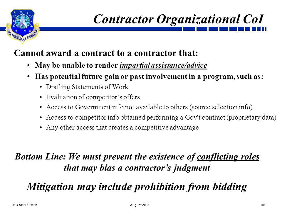 HQ AFSPC/MSK40August 2005 Contractor Organizational CoI Cannot award a contract to a contractor that: May be unable to render impartial assistance/adv