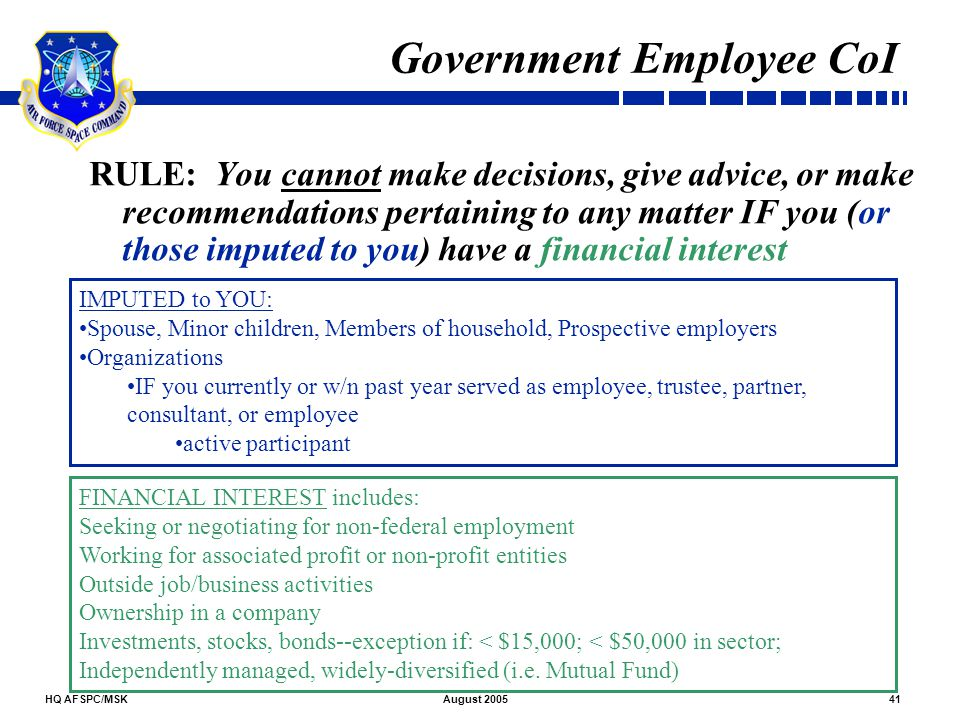 HQ AFSPC/MSK41August 2005 Government Employee CoI RULE: You cannot make decisions, give advice, or make recommendations pertaining to any matter IF yo
