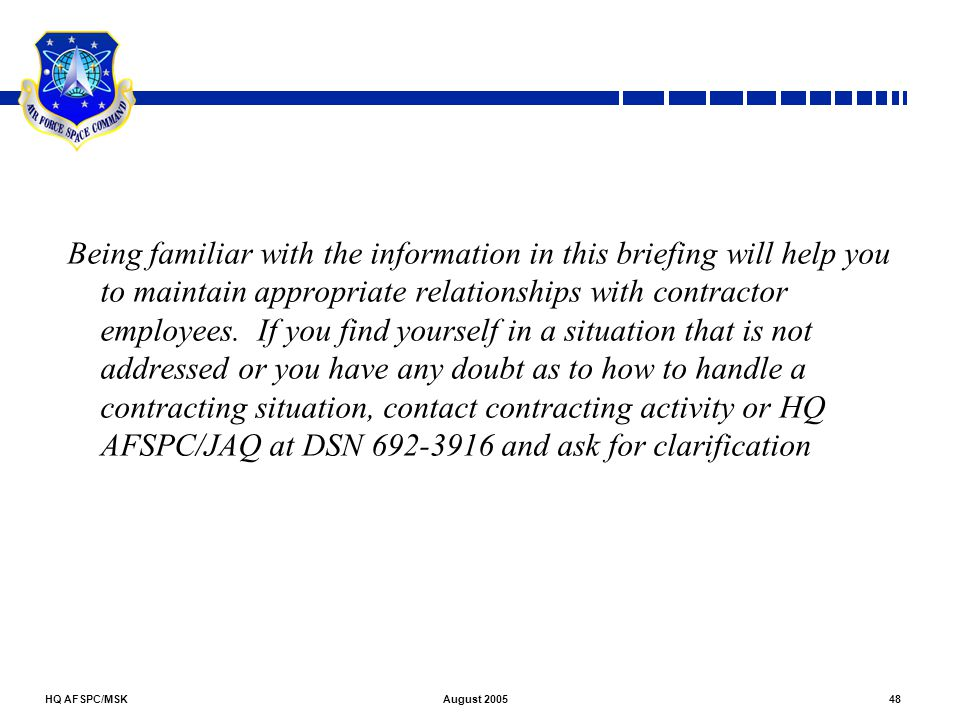 HQ AFSPC/MSK48August 2005 Being familiar with the information in this briefing will help you to maintain appropriate relationships with contractor emp