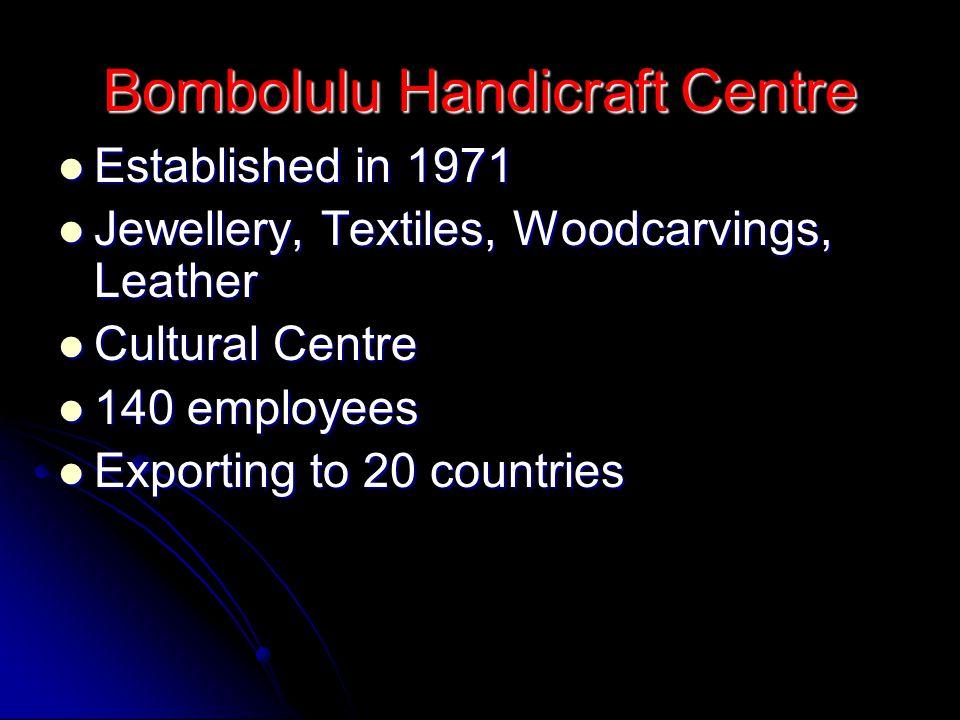 Bombolulu Handicraft Centre Established in 1971 Established in 1971 Jewellery, Textiles, Woodcarvings, Leather Jewellery, Textiles, Woodcarvings, Leather Cultural Centre Cultural Centre 140 employees 140 employees Exporting to 20 countries Exporting to 20 countries
