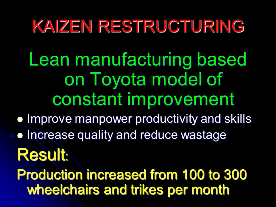 KAIZEN RESTRUCTURING Lean manufacturing based on Toyota model of constant improvement Improve manpower productivity and skills Improve manpower productivity and skills Increase quality and reduce wastage Increase quality and reduce wastage Result : Production increased from 100 to 300 wheelchairs and trikes per month