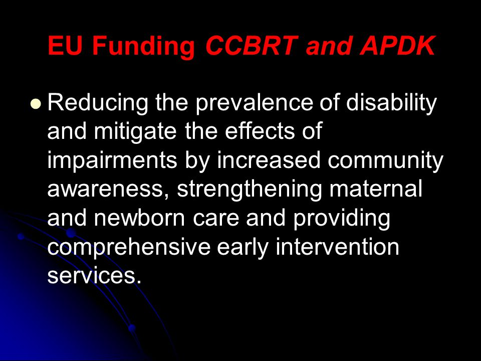 EU Funding CCBRT and APDK Reducing the prevalence of disability and mitigate the effects of impairments by increased community awareness, strengthening maternal and newborn care and providing comprehensive early intervention services.