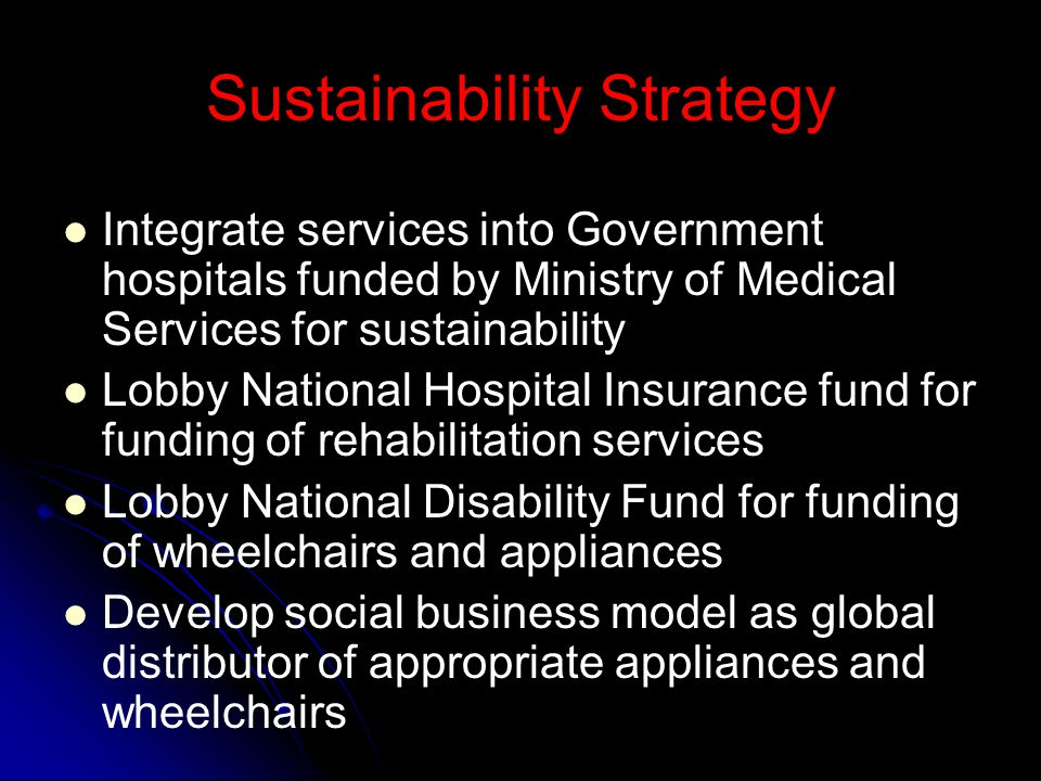 Sustainability Strategy Integrate services into Government hospitals funded by Ministry of Medical Services for sustainability Lobby National Hospital Insurance fund for funding of rehabilitation services Lobby National Disability Fund for funding of wheelchairs and appliances Develop social business model as global distributor of appropriate appliances and wheelchairs