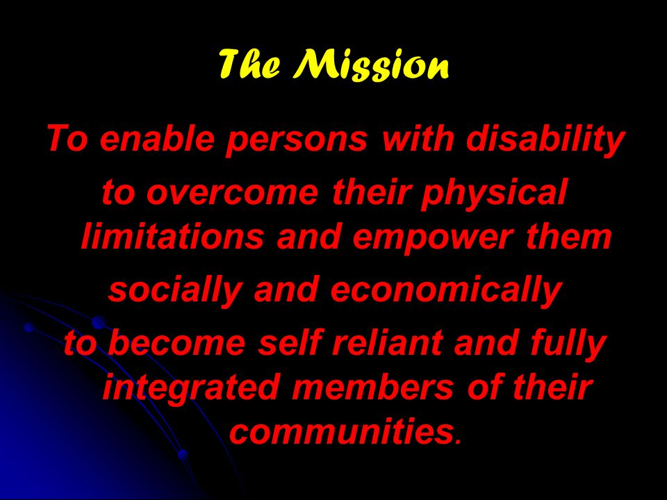 The Mission To enable persons with disability to overcome their physical limitations and empower them socially and economically to become self reliant and fully integrated members of their communities.