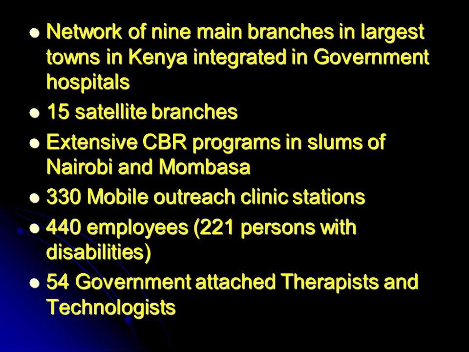 Network of nine main branches in largest towns in Kenya integrated in Government hospitals Network of nine main branches in largest towns in Kenya integrated in Government hospitals 15 satellite branches 15 satellite branches Extensive CBR programs in slums of Nairobi and Mombasa Extensive CBR programs in slums of Nairobi and Mombasa 330 Mobile outreach clinic stations 330 Mobile outreach clinic stations 440 employees (221 persons with disabilities) 440 employees (221 persons with disabilities) 54 Government attached Therapists and Technologists 54 Government attached Therapists and Technologists