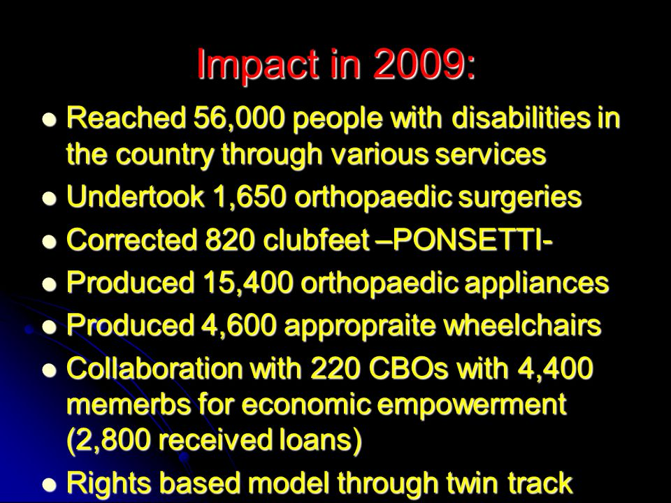 Impact in 2009: Reached 56,000 people with disabilities in the country through various services Reached 56,000 people with disabilities in the country through various services Undertook 1,650 orthopaedic surgeries Undertook 1,650 orthopaedic surgeries Corrected 820 clubfeet –PONSETTI- Corrected 820 clubfeet –PONSETTI- Produced 15,400 orthopaedic appliances Produced 15,400 orthopaedic appliances Produced 4,600 appropraite wheelchairs Produced 4,600 appropraite wheelchairs Collaboration with 220 CBOs with 4,400 memerbs for economic empowerment (2,800 received loans) Collaboration with 220 CBOs with 4,400 memerbs for economic empowerment (2,800 received loans) Rights based model through twin track Rights based model through twin track