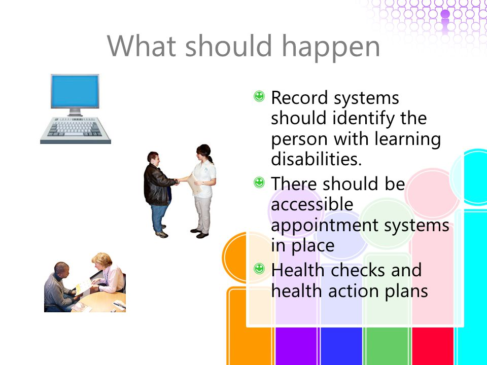 What should happen Record systems should identify the person with learning disabilities. There should be accessible appointment systems in place Healt