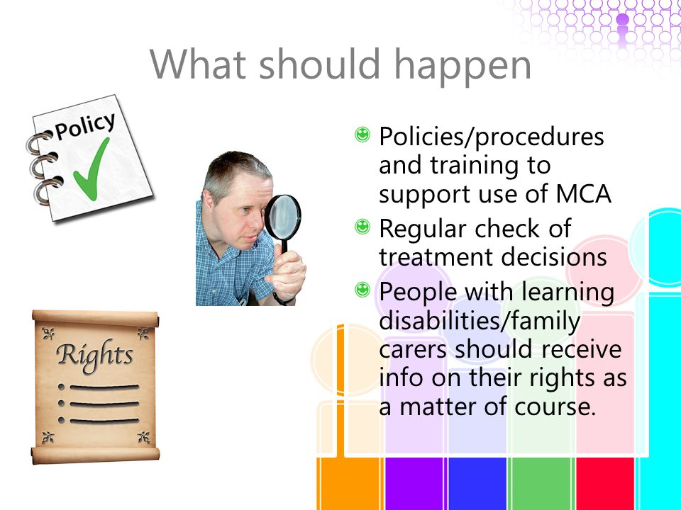 What should happen Policies/procedures and training to support use of MCA Regular check of treatment decisions People with learning disabilities/famil
