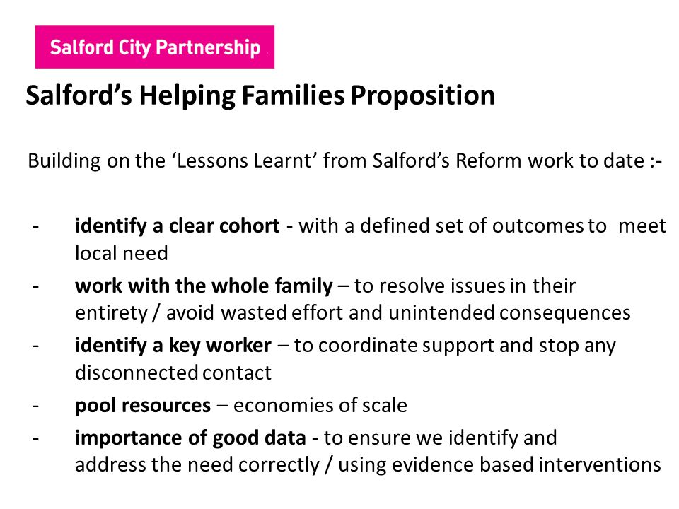 Salford's Helping Families Proposition Building on the 'Lessons Learnt' from Salford's Reform work to date :- -identify a clear cohort - with a define