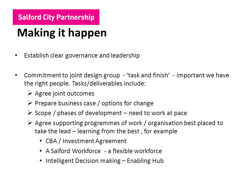 Making it happen Establish clear governance and leadership Commitment to joint design group - 'task and finish' - important we have the right people.