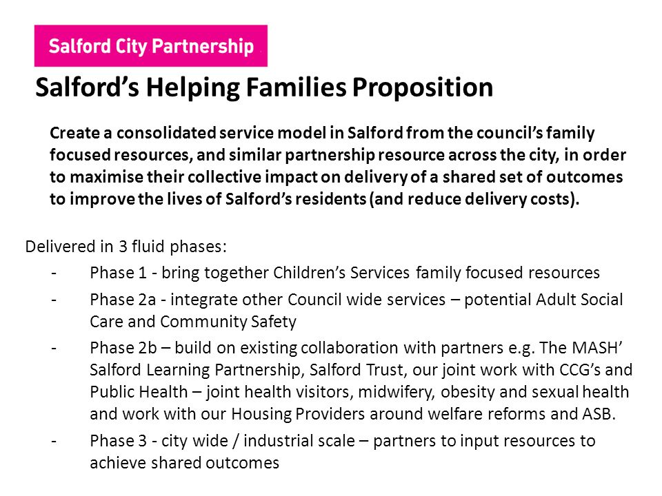 Salford's Helping Families Proposition Create a consolidated service model in Salford from the council's family focused resources, and similar partner