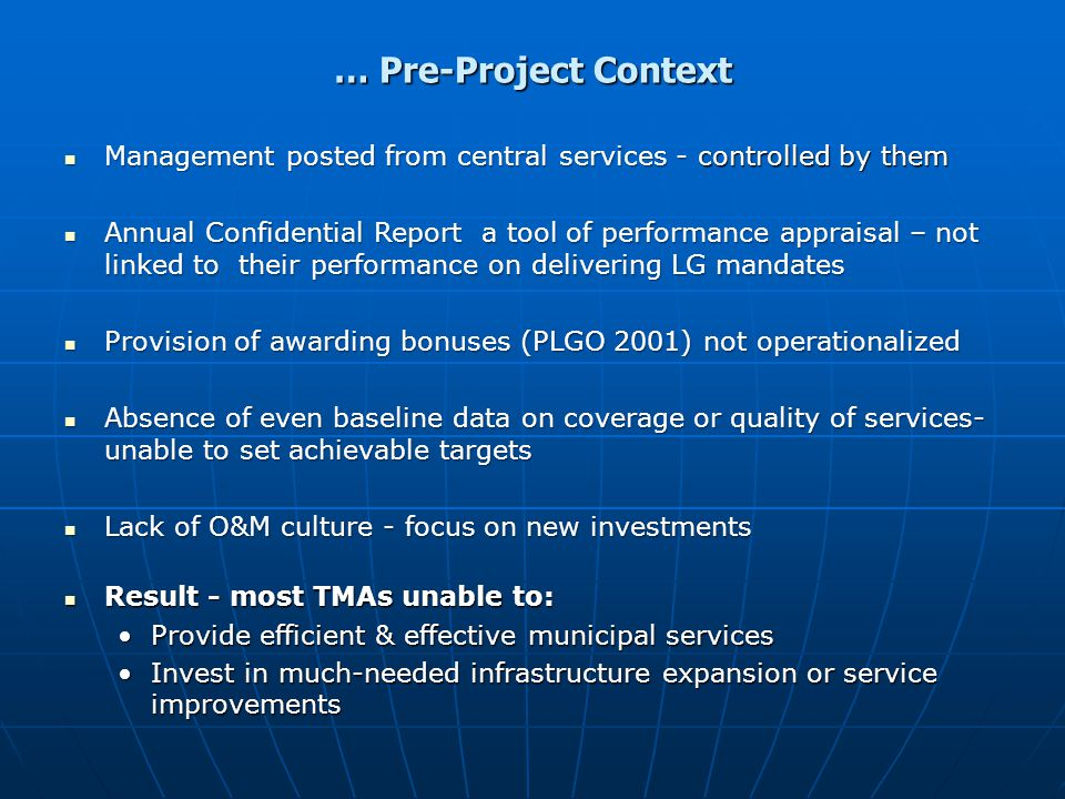 … Pre-Project Context Management posted from central services - controlled by them Management posted from central services - controlled by them Annual Confidential Report a tool of performance appraisal – not linked to their performance on delivering LG mandates Annual Confidential Report a tool of performance appraisal – not linked to their performance on delivering LG mandates Provision of awarding bonuses (PLGO 2001) not operationalized Provision of awarding bonuses (PLGO 2001) not operationalized Absence of even baseline data on coverage or quality of services- unable to set achievable targets Absence of even baseline data on coverage or quality of services- unable to set achievable targets Lack of O&M culture - focus on new investments Lack of O&M culture - focus on new investments Result - most TMAs unable to: Result - most TMAs unable to: Provide efficient & effective municipal servicesProvide efficient & effective municipal services Invest in much-needed infrastructure expansion or service improvementsInvest in much-needed infrastructure expansion or service improvements