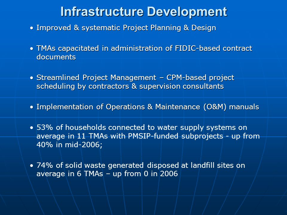 Infrastructure Development Improved & systematic Project Planning & DesignImproved & systematic Project Planning & Design TMAs capacitated in administration of FIDIC-based contract documentsTMAs capacitated in administration of FIDIC-based contract documents Streamlined Project Management – CPM-based project scheduling by contractors & supervision consultantsStreamlined Project Management – CPM-based project scheduling by contractors & supervision consultants Implementation of Operations & Maintenance (O&M) manualsImplementation of Operations & Maintenance (O&M) manuals 53% of households connected to water supply systems on average in 11 TMAs with PMSIP-funded subprojects - up from 40% in mid-2006; 74% of solid waste generated disposed at landfill sites on average in 6 TMAs – up from 0 in 2006