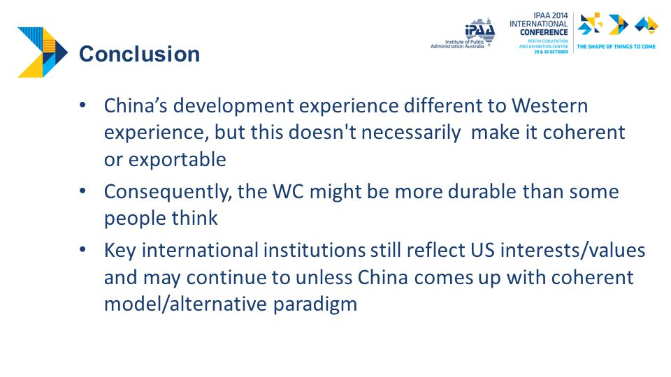 Conclusion China's development experience different to Western experience, but this doesn t necessarily make it coherent or exportable Consequently, the WC might be more durable than some people think Key international institutions still reflect US interests/values and may continue to unless China comes up with coherent model/alternative paradigm