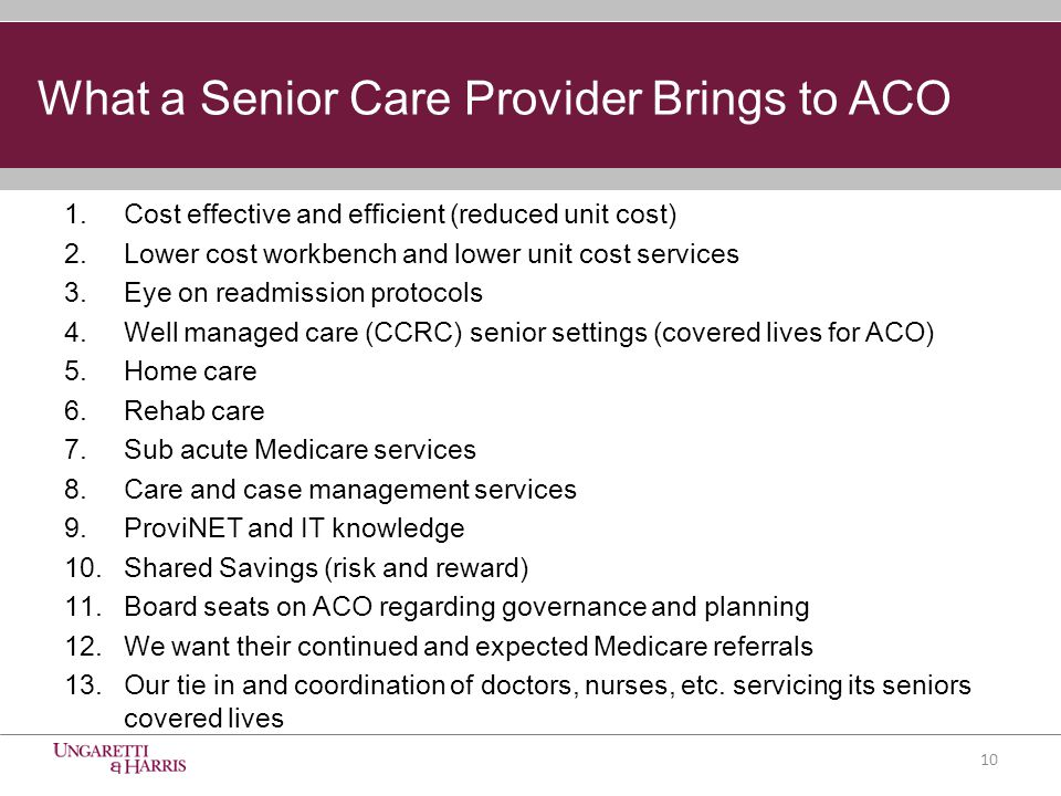 What a Senior Care Provider Brings to ACO 1.Cost effective and efficient (reduced unit cost) 2.Lower cost workbench and lower unit cost services 3.Eye on readmission protocols 4.Well managed care (CCRC) senior settings (covered lives for ACO) 5.Home care 6.Rehab care 7.Sub acute Medicare services 8.Care and case management services 9.ProviNET and IT knowledge 10.Shared Savings (risk and reward) 11.Board seats on ACO regarding governance and planning 12.We want their continued and expected Medicare referrals 13.Our tie in and coordination of doctors, nurses, etc.