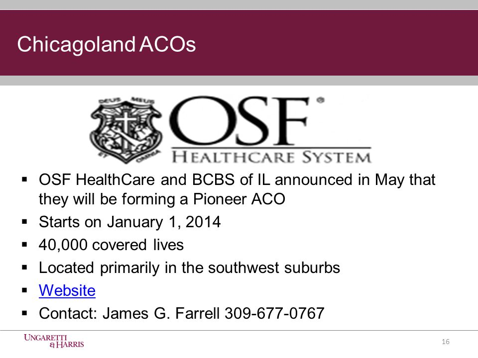 Chicagoland ACOs  OSF HealthCare and BCBS of IL announced in May that they will be forming a Pioneer ACO  Starts on January 1, 2014  40,000 covered lives  Located primarily in the southwest suburbs  Website Website  Contact: James G.