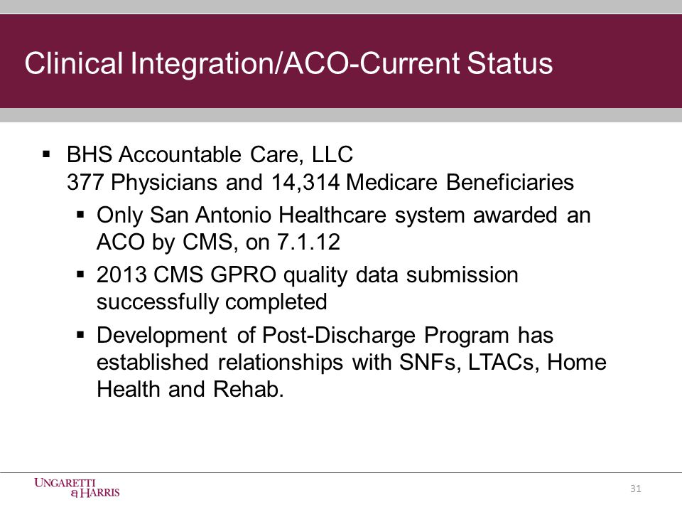  BHS Accountable Care, LLC 377 Physicians and 14,314 Medicare Beneficiaries  Only San Antonio Healthcare system awarded an ACO by CMS, on 7.1.12  2013 CMS GPRO quality data submission successfully completed  Development of Post-Discharge Program has established relationships with SNFs, LTACs, Home Health and Rehab.