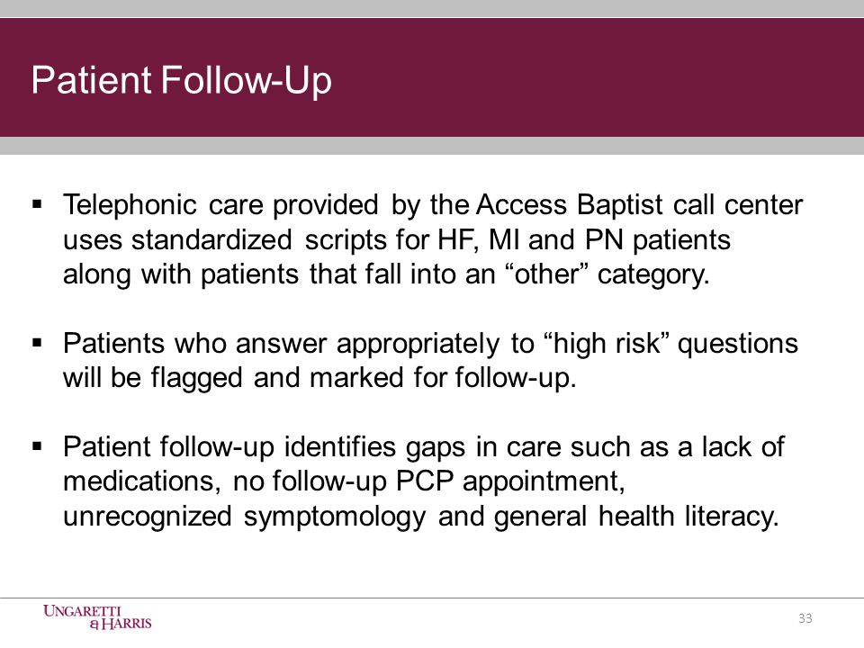 Patient Follow-Up  Telephonic care provided by the Access Baptist call center uses standardized scripts for HF, MI and PN patients along with patients that fall into an other category.