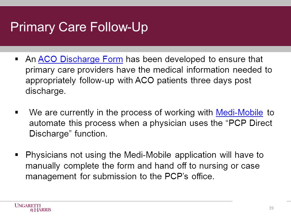 Primary Care Follow-Up  An ACO Discharge Form has been developed to ensure that primary care providers have the medical information needed to appropriately follow-up with ACO patients three days post discharge.ACO Discharge Form  We are currently in the process of working with Medi-Mobile to automate this process when a physician uses the PCP Direct Discharge function.Medi-Mobile  Physicians not using the Medi-Mobile application will have to manually complete the form and hand off to nursing or case management for submission to the PCP's office.