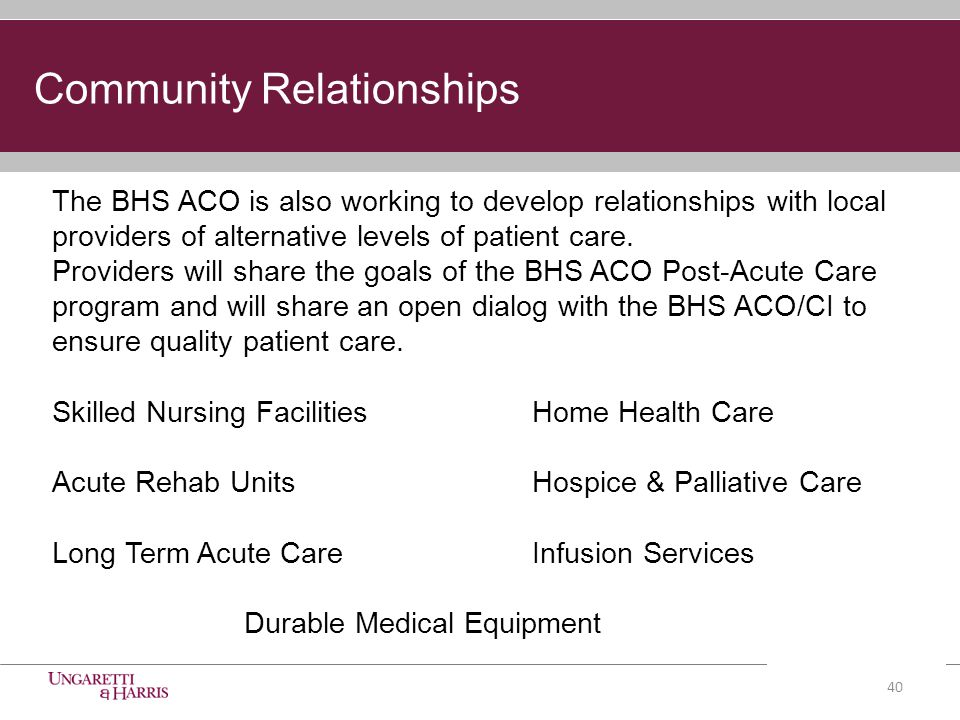 Community Relationships The BHS ACO is also working to develop relationships with local providers of alternative levels of patient care.