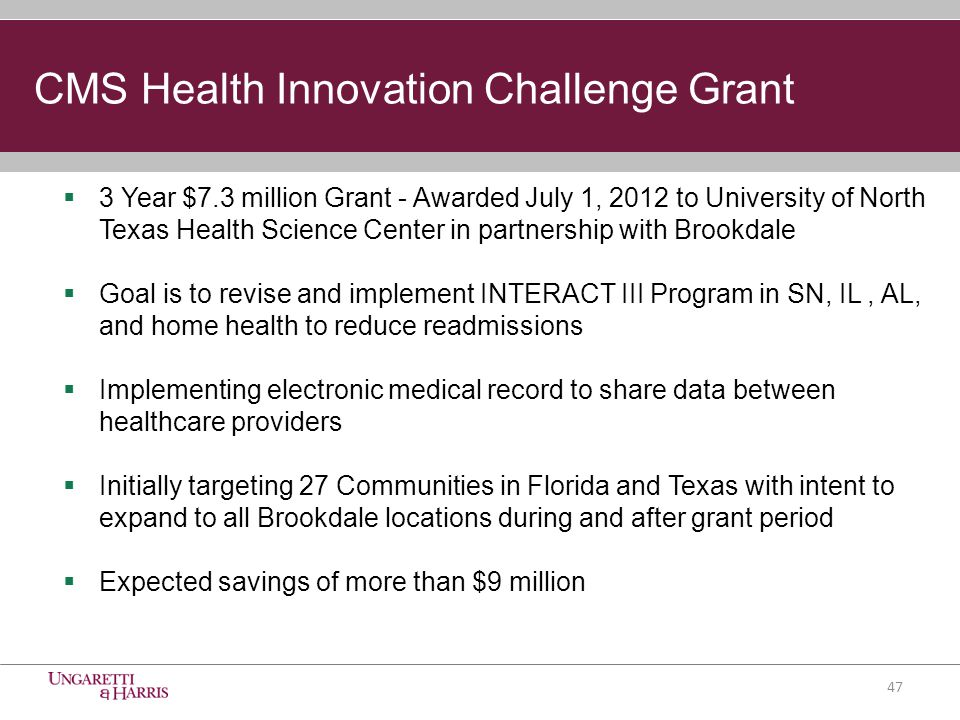 CMS Health Innovation Challenge Grant  3 Year $7.3 million Grant - Awarded July 1, 2012 to University of North Texas Health Science Center in partnership with Brookdale  Goal is to revise and implement INTERACT III Program in SN, IL, AL, and home health to reduce readmissions  Implementing electronic medical record to share data between healthcare providers  Initially targeting 27 Communities in Florida and Texas with intent to expand to all Brookdale locations during and after grant period  Expected savings of more than $9 million 47