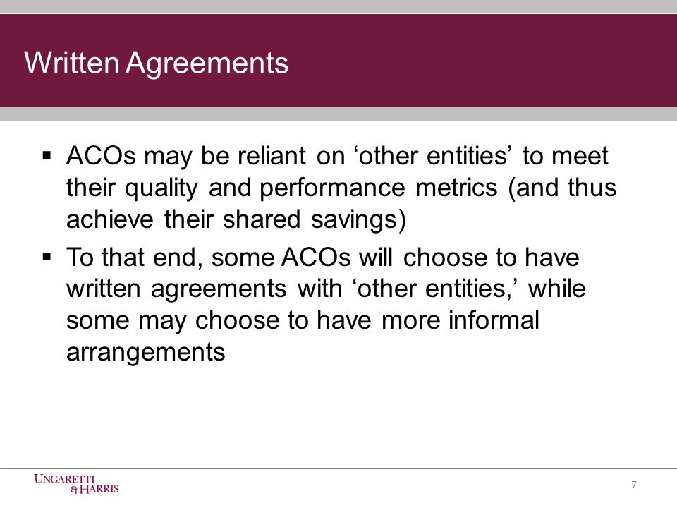 Written Agreements  ACOs may be reliant on 'other entities' to meet their quality and performance metrics (and thus achieve their shared savings)  To that end, some ACOs will choose to have written agreements with 'other entities,' while some may choose to have more informal arrangements 7
