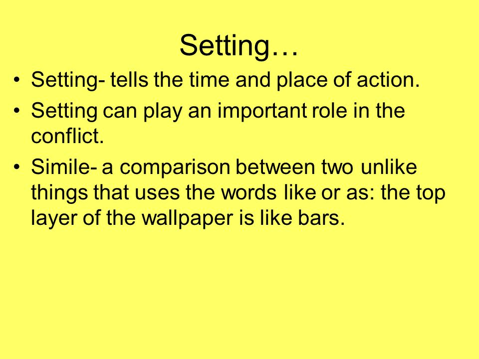Setting… Setting- tells the time and place of action. Setting can play an important role in the conflict. Simile- a comparison between two unlike thin