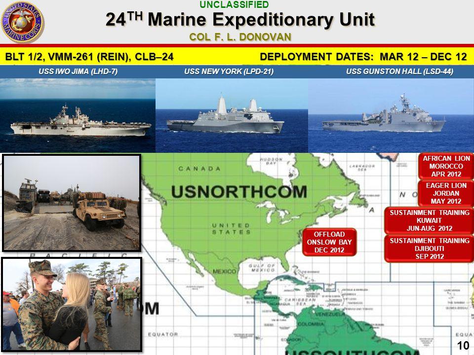 UNCLASSIFIED 10 BLT 1/2, VMM-261 (REIN), CLB–24 DEPLOYMENT DATES: MAR 12 – DEC 12 USS IWO JIMA (LHD-7) USS NEW YORK (LPD-21) USS GUNSTON HALL (LSD-44) USS IWO JIMA (LHD-7) USS NEW YORK (LPD-21) USS GUNSTON HALL (LSD-44) AFRICAN LION MOROCCO APR 2012 24 TH Marine Expeditionary Unit COL F.