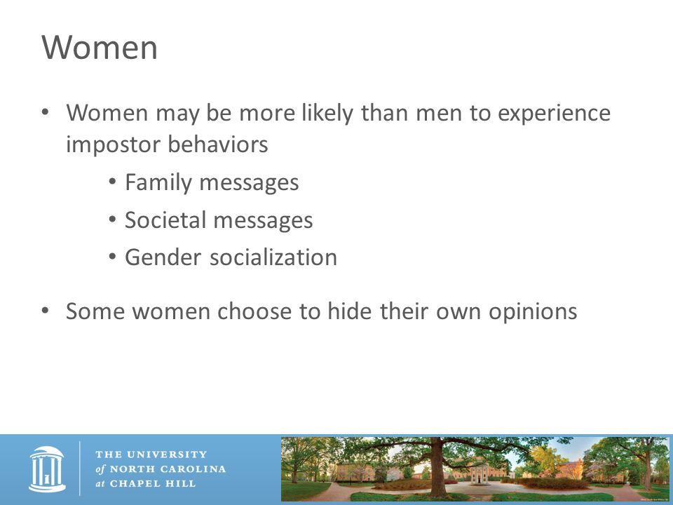 Women Women may be more likely than men to experience impostor behaviors Family messages Societal messages Gender socialization Some women choose to hide their own opinions