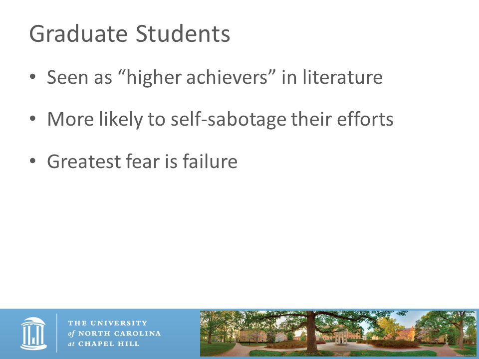 Graduate Students Seen as higher achievers in literature More likely to self-sabotage their efforts Greatest fear is failure