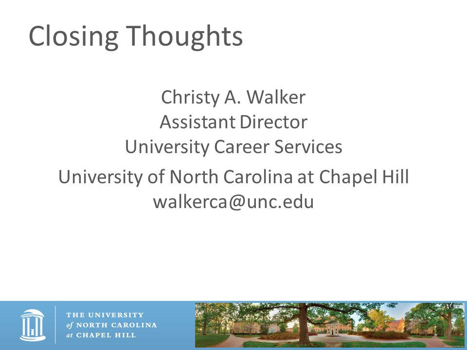 Closing Thoughts Christy A. Walker Assistant Director University Career Services University of North Carolina at Chapel Hill walkerca@unc.edu