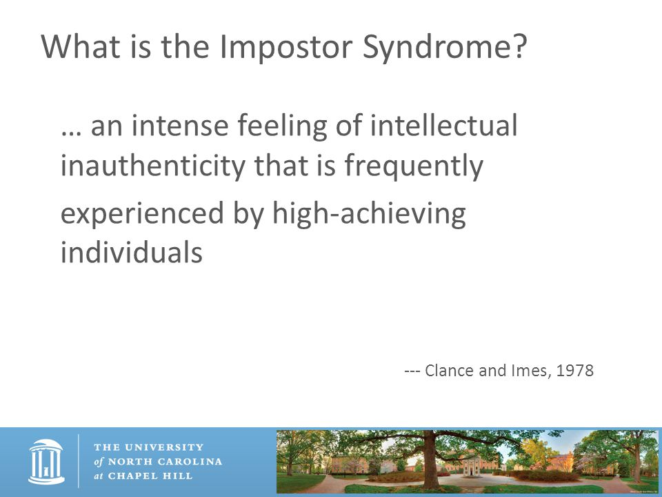 What is the Impostor Syndrome? … an intense feeling of intellectual inauthenticity that is frequently experienced by high-achieving individuals --- Cl