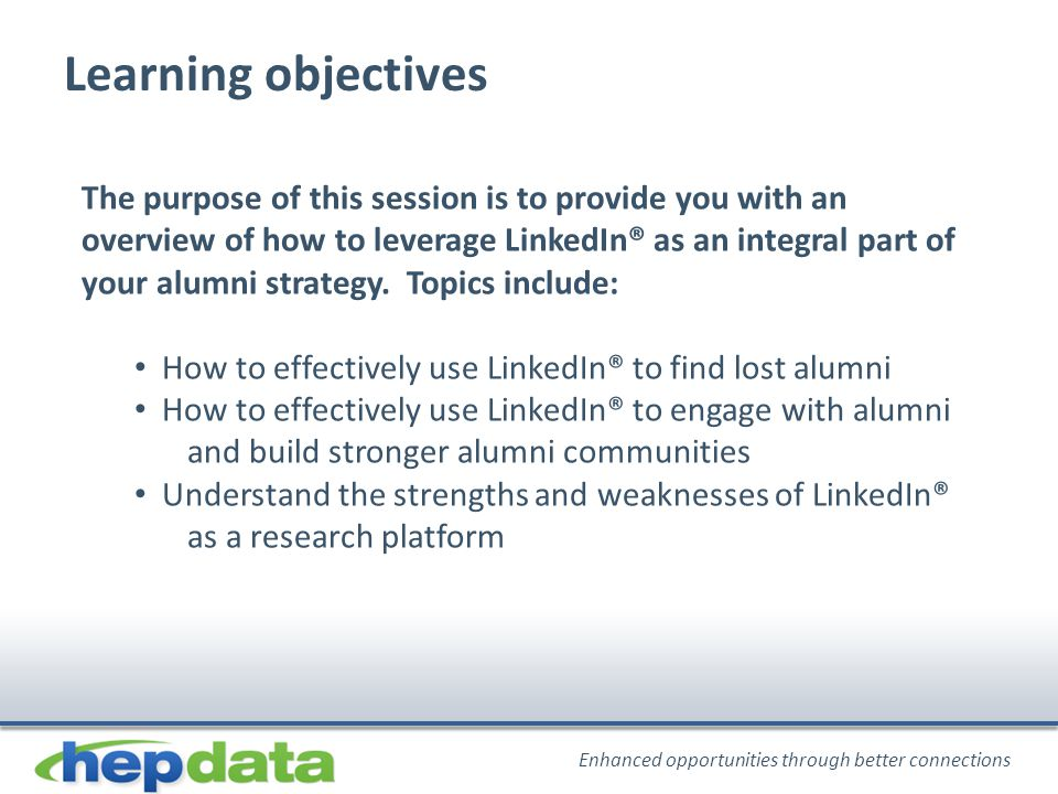 Enhanced opportunities through better connections Learning objectives The purpose of this session is to provide you with an overview of how to leverage LinkedIn® as an integral part of your alumni strategy.