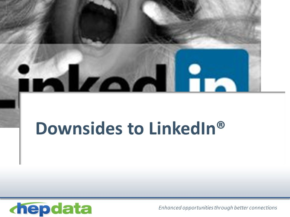 Enhanced opportunities through better connections Downsides to LinkedIn®
