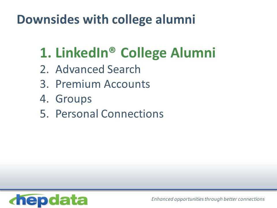 Enhanced opportunities through better connections Downsides with college alumni 1.LinkedIn® College Alumni 2.Advanced Search 3.Premium Accounts 4.Groups 5.Personal Connections