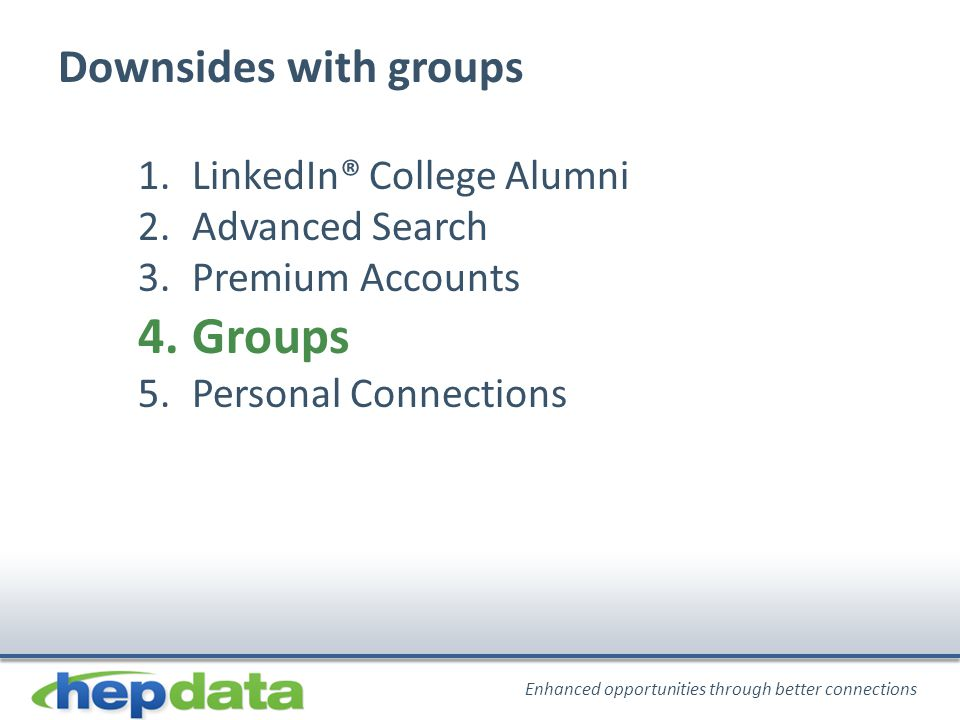 Enhanced opportunities through better connections Downsides with groups 1.LinkedIn® College Alumni 2.Advanced Search 3.Premium Accounts 4.Groups 5.Personal Connections