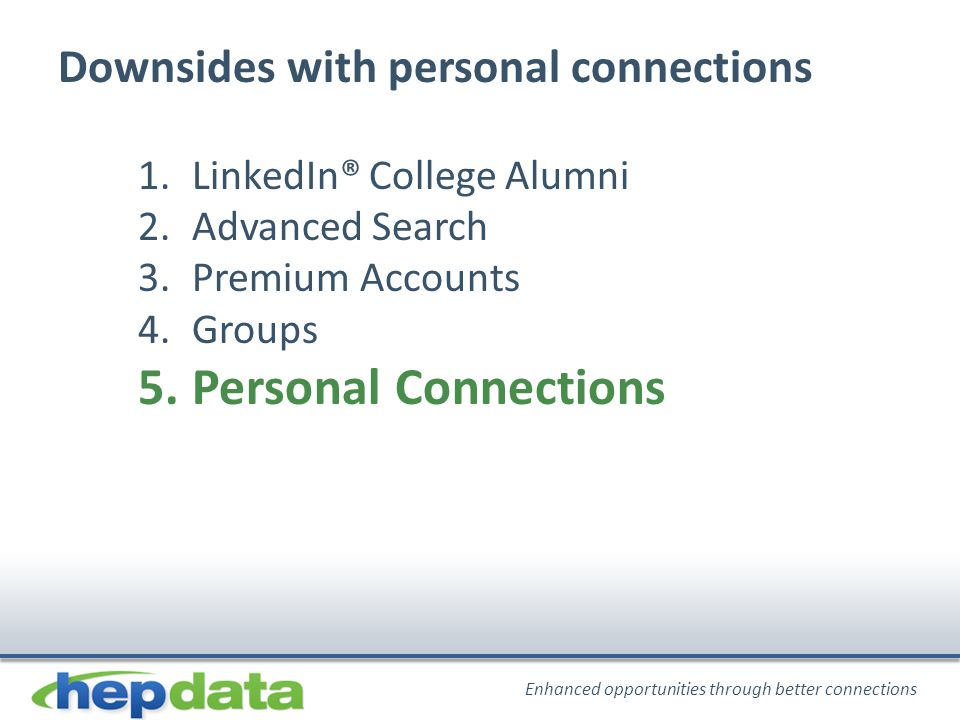 Enhanced opportunities through better connections Downsides with personal connections 1.LinkedIn® College Alumni 2.Advanced Search 3.Premium Accounts 4.Groups 5.Personal Connections