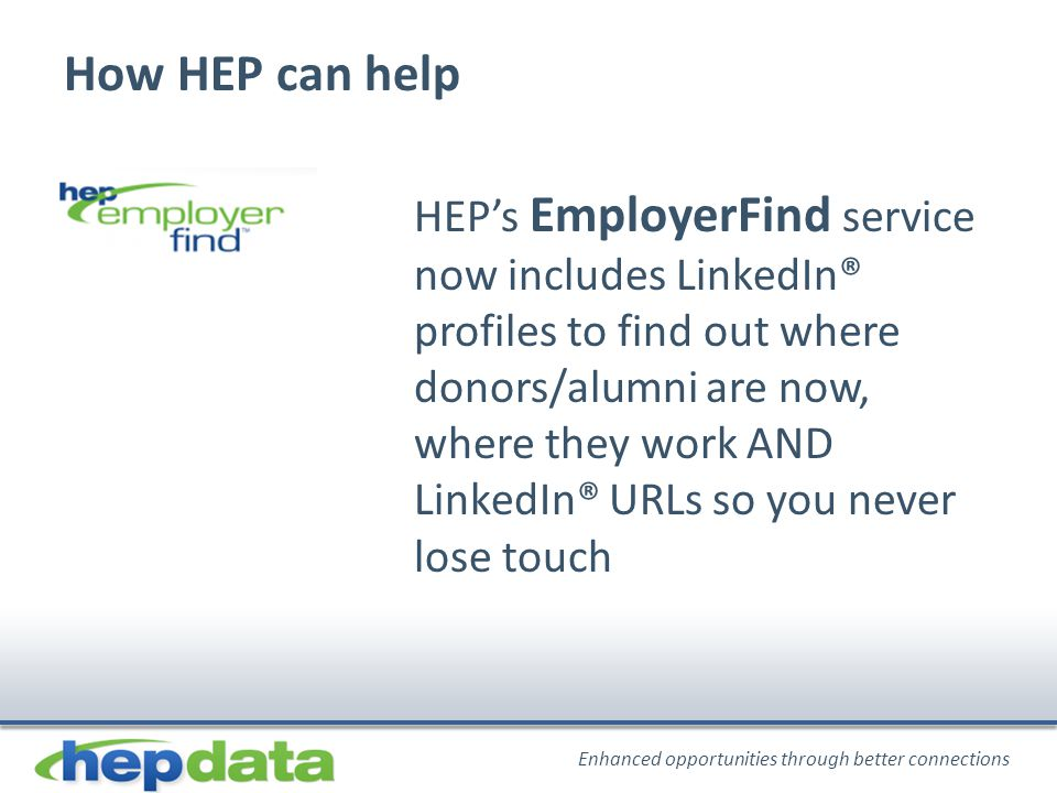Enhanced opportunities through better connections How HEP can help HEP's EmployerFind service now includes LinkedIn® profiles to find out where donors/alumni are now, where they work AND LinkedIn® URLs so you never lose touch