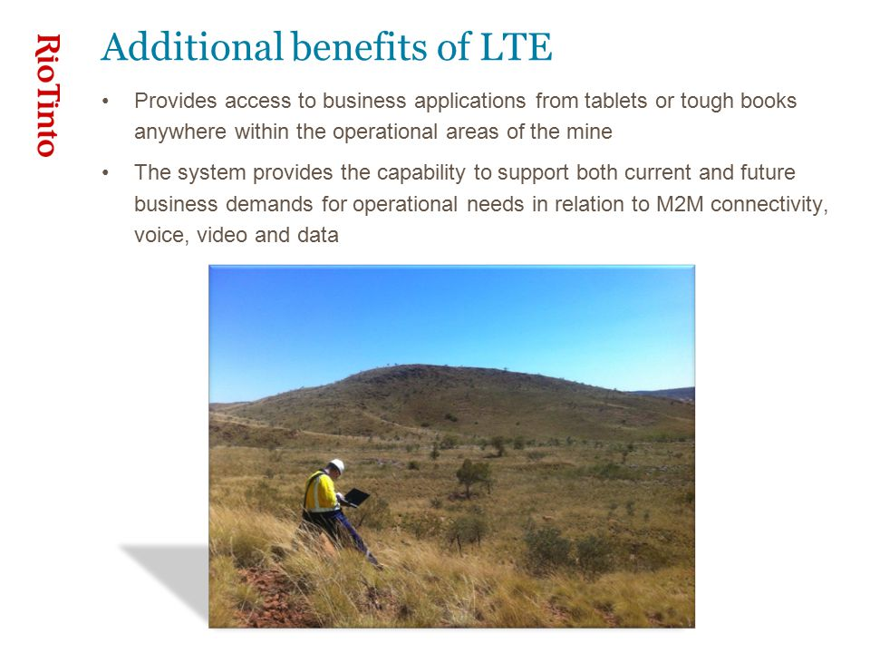 Additional benefits of LTE Provides access to business applications from tablets or tough books anywhere within the operational areas of the mine The system provides the capability to support both current and future business demands for operational needs in relation to M2M connectivity, voice, video and data