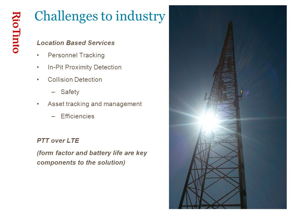 Challenges to industry Location Based Services Personnel Tracking In-Pit Proximity Detection Collision Detection –Safety Asset tracking and management –Efficiencies PTT over LTE (form factor and battery life are key components to the solution)