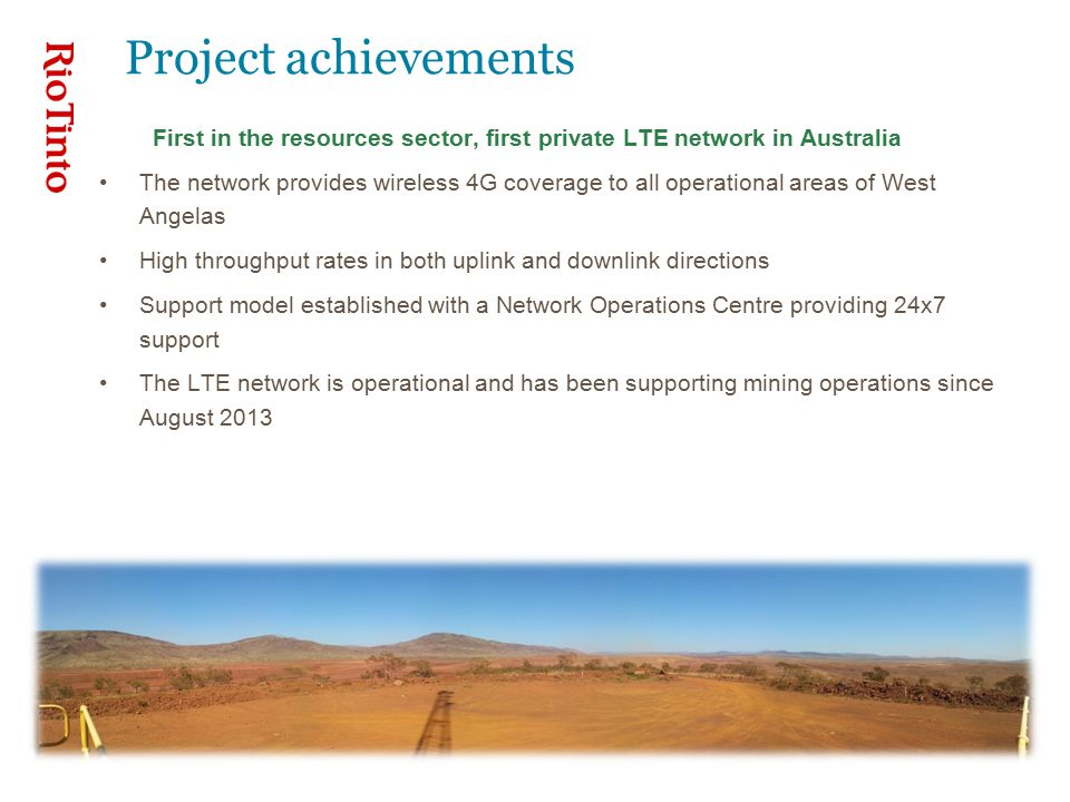 Project achievements First in the resources sector, first private LTE network in Australia The network provides wireless 4G coverage to all operational areas of West Angelas High throughput rates in both uplink and downlink directions Support model established with a Network Operations Centre providing 24x7 support The LTE network is operational and has been supporting mining operations since August 2013