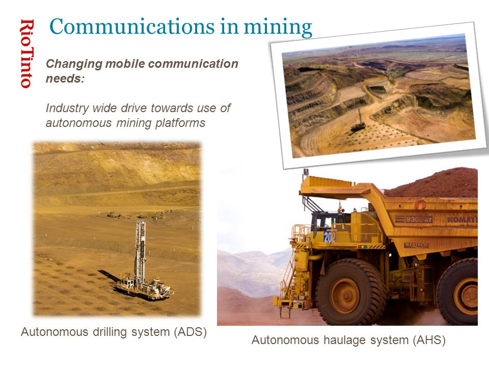 Communications in mining Changing mobile communication needs: Industry wide drive towards use of autonomous mining platforms Autonomous drilling system (ADS) Autonomous haulage system (AHS)