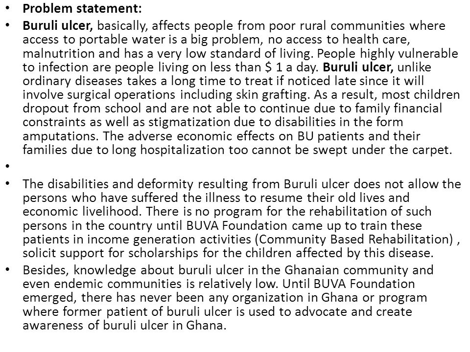 Problem statement: Buruli ulcer, basically, affects people from poor rural communities where access to portable water is a big problem, no access to health care, malnutrition and has a very low standard of living.